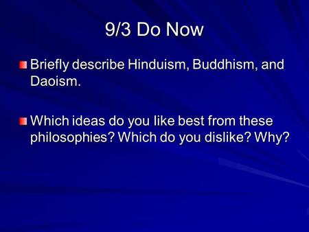 9/3 Do Now Briefly describe Hinduism, Buddhism, and Daoism. Which ideas do you like best from these philosophies? Which do you dislike? Why?