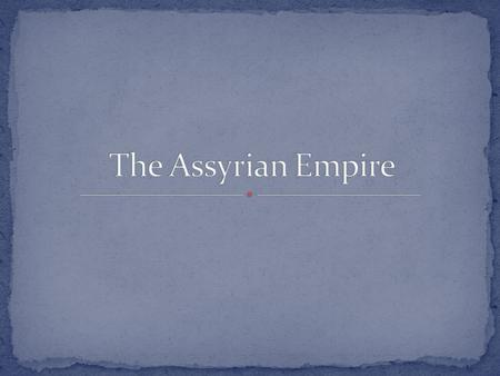 Assyrians came from northern Mesopotamia. Their geography made them susceptible to invasion. To survive the Assyrians developed their warlike behavior.