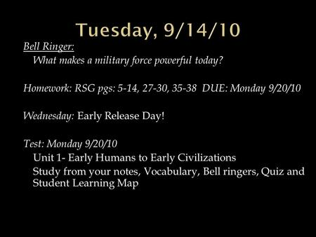 Bell Ringer: What makes a military force powerful today? Homework: RSG pgs: 5-14, 27-30, 35-38 DUE: Monday 9/20/10 Wednesday: Early Release Day! Test: