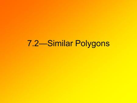 7.2—Similar Polygons. Identifying Similar Polygons When there is a correspondence between two polygons such that their corresponding angles are congruent.