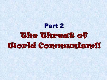 Part 2 The Threat of World Communism!!. I.Patton was (kinda) right during WWII! General Patton said we should just fight the Russians while we had the.