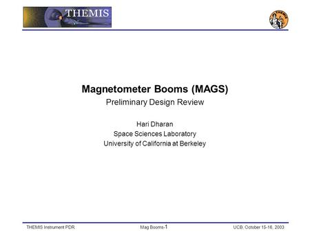 THEMIS Instrument PDRMag Booms- 1 UCB, October 15-16, 2003 Magnetometer Booms (MAGS) Preliminary Design Review Hari Dharan Space Sciences Laboratory University.