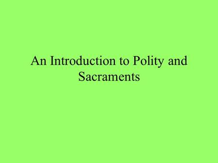 An Introduction to Polity and Sacraments. Polity, How We Govern Episcopal (Roman Catholic, Eastern Orthodox, Anglican)—authority in the bishops (from.