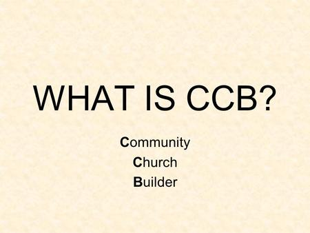 WHAT IS CCB? Community Church Builder. No really, what IS CCB? It's a Website! You log on with a username and password, just like when you check your.