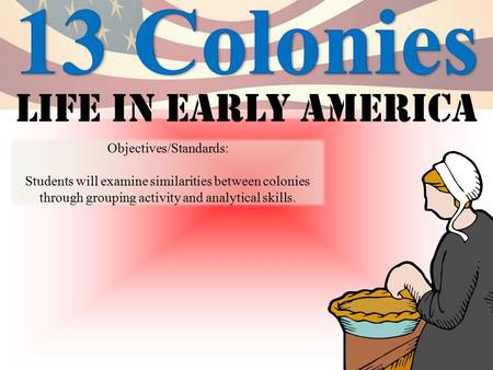 Life in early America Objectives/Standards: Students will examine similarities between colonies through grouping activity and analytical skills.