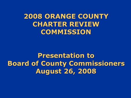 2008 ORANGE COUNTY CHARTER REVIEW COMMISSION Presentation to Board of County Commissioners August 26, 2008.