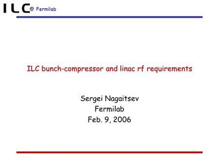 @ Fermilab ILC bunch-compressor and linac rf requirements Sergei Nagaitsev Fermilab Feb. 9, 2006.