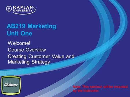 AB219 Marketing Unit One Welcome! Course Overview Creating Customer Value and Marketing Strategy Note: This seminar will be recorded by the instructor.