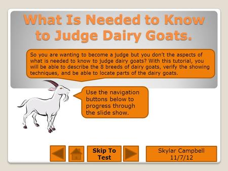 What Is Needed to Know to Judge Dairy Goats. Skylar Campbell 11/7/12 Skip To Test Use the navigation buttons below to progress through the slide show.