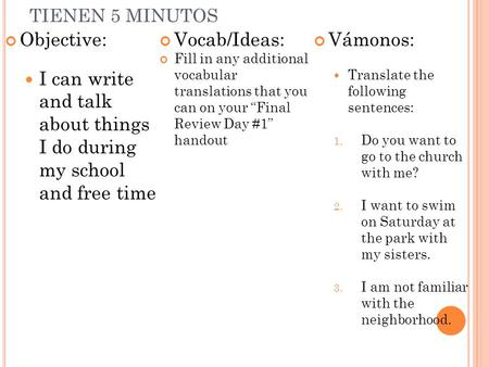 TIENEN 5 MINUTOS Objective: I can write and talk about things I do during my school and free time Vocab/Ideas: Fill in any additional vocabular translations.