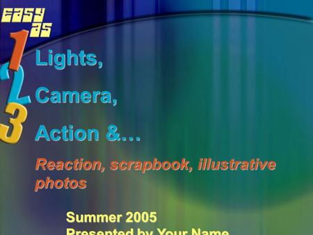 Lights,Camera, Action &… Reaction, scrapbook, illustrative photos Summer 2005 Presented by Your Name.