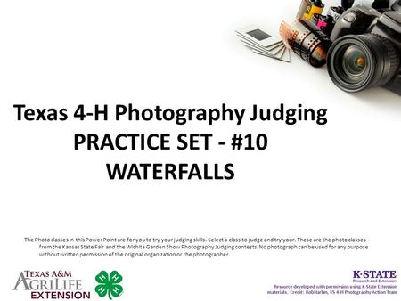 Texas 4-H Photography Judging PRACTICE SET - #10 WATERFALLS The Photo classes in this Power Point are for you to try your judging skills. Select a class.