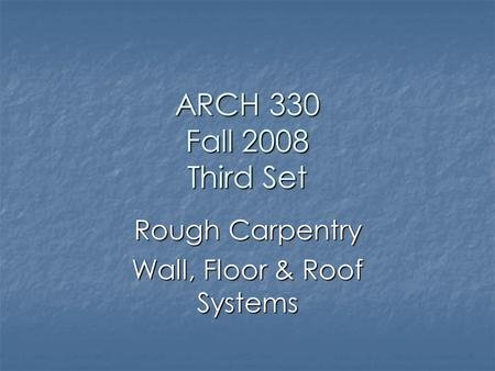 ARCH 330 Fall 2008 Third Set Rough Carpentry Wall, Floor & Roof Systems.