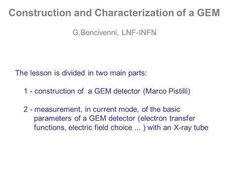 Construction and Characterization of a GEM G.Bencivenni, LNF-INFN The lesson is divided in two main parts: 1 - construction of a GEM detector (Marco Pistilli)