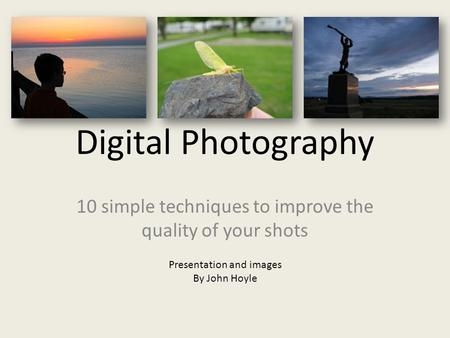 Digital Photography 10 simple techniques to improve the quality of your shots Presentation and images By John Hoyle.