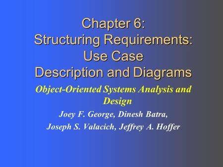 Chapter 6: Structuring Requirements: Use Case Description and Diagrams Object-Oriented Systems Analysis and Design Joey F. George, Dinesh Batra, Joseph.