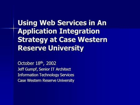Using Web Services in An Application Integration Strategy at Case Western Reserve University October 18 th, 2002 Jeff Gumpf, Senior IT Architect Information.