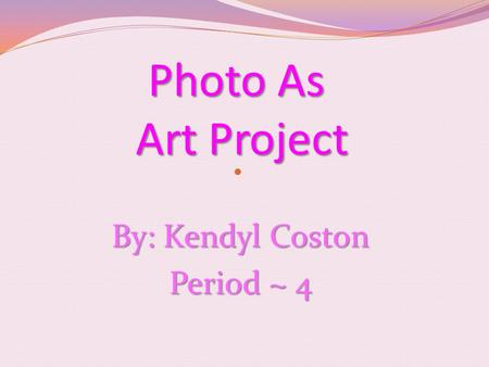 Photo As Art Project By: Kendyl Coston Period ~ 4.