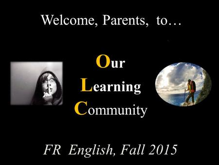 Welcome, Parents, to… O ur L earning C ommunity FR English, Fall 2015.