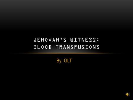 By: GLT JEHOVAH'S WITNESS: BLOOD TRANSFUSIONS WHO ARE THEY? A Christian denomination with unique interpretations of a number of biblical passages A group.