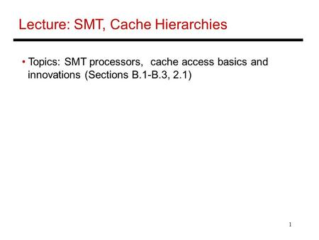 1 Lecture: SMT, Cache Hierarchies Topics: SMT processors, cache access basics and innovations (Sections B.1-B.3, 2.1)