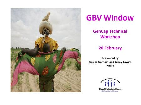 GBV Window GenCap Technical Workshop 20 February Presented by Jessica Gorham and Janey Lawry- White.