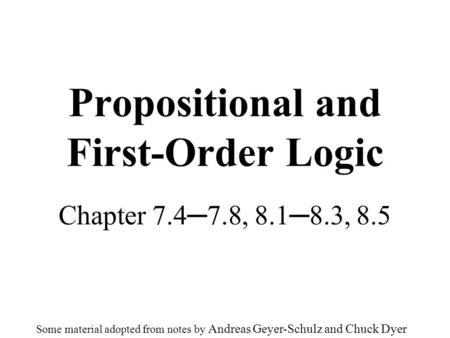 Propositional and First-Order Logic Chapter 7.4─7.8, 8.1─8.3, 8.5 Some material adopted from notes by Andreas Geyer-Schulz and Chuck Dyer.