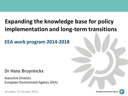 Expanding the knowledge base for policy implementation and long-term transitions Dr Hans Bruyninckx Executive Director, European Environment Agency (EEA)