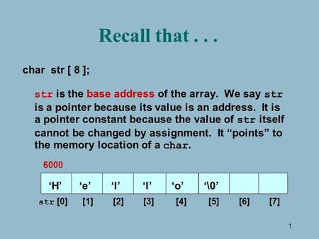 1 Recall that... char str [ 8 ]; str is the base address of the array. We say str is a pointer because its value is an address. It is a pointer constant.