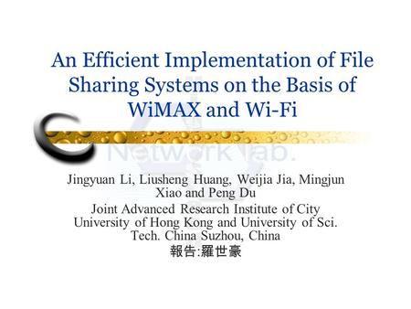 An Efficient Implementation of File Sharing Systems on the Basis of WiMAX and Wi-Fi Jingyuan Li, Liusheng Huang, Weijia Jia, Mingjun Xiao and Peng Du Joint.