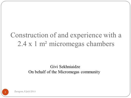Zaragoza, 5 Julyl 2013 1 Construction of and experience with a 2.4 x 1 m² micromegas chambers Givi Sekhniaidze On behalf of the Micromegas community.