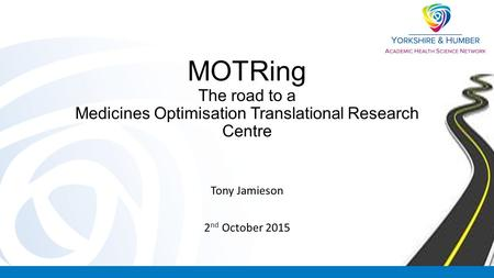 MOTRing The road to a Medicines Optimisation Translational Research Centre Tony Jamieson 2 nd October 2015.