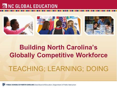 Building North Carolina's Globally Competitive Workforce TEACHING; LEARNING; DOING.