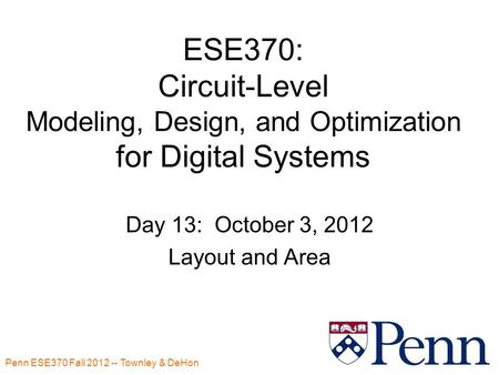 Penn ESE370 Fall 2012 -- Townley & DeHon ESE370: Circuit-Level Modeling, Design, and Optimization for Digital Systems Day 13: October 3, 2012 Layout and.