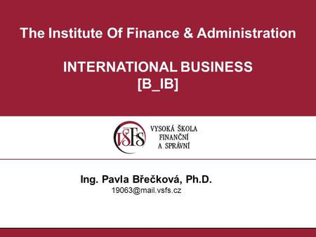 The Institute Of Finance & Administration INTERNATIONAL BUSINESS [B_IB] Ing. Pavla Břečková, Ph.D.