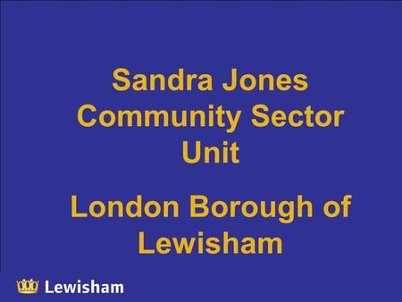 Sandra Jones Community Sector Unit London Borough of Lewisham.