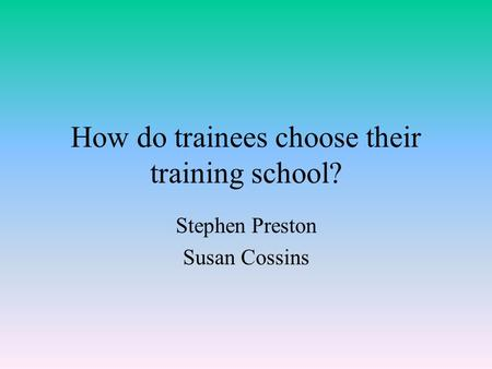 How do trainees choose their training school? Stephen Preston Susan Cossins.
