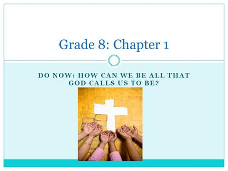 DO NOW: HOW CAN WE BE ALL THAT GOD CALLS US TO BE? Grade 8: Chapter 1.