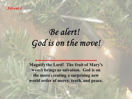 Advent 4 God is on the move! Magnify the Lord! The fruit of Mary's womb brings us salvation. God is on the move creating a surprising new world order of.