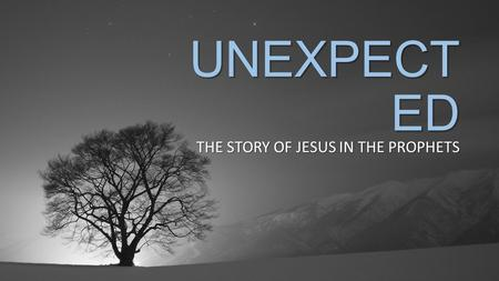 UNEXPECT ED THE STORY OF JESUS IN THE PROPHETS. UNEXPECTED HOLINESS MALACHI 3:1-4.