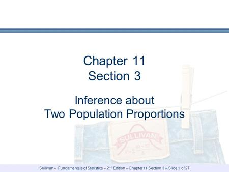 Sullivan – Fundamentals of Statistics – 2 nd Edition – Chapter 11 Section 3 – Slide 1 of 27 Chapter 11 Section 3 Inference about Two Population Proportions.