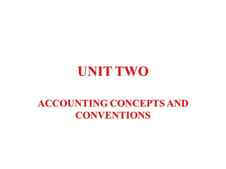 UNIT TWO ACCOUNTING CONCEPTS AND CONVENTIONS. WHAT ARE ACCOUNTING CONCEPTS & CONVENTIONS? ACCOUNTING CONCEPTS Rules of accounting that should be followed.