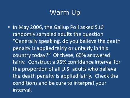 "Warm Up In May 2006, the Gallup Poll asked 510 randomly sampled adults the question ""Generally speaking, do you believe the death penalty is applied fairly."