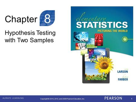 Copyright © 2015, 2012, and 2009 Pearson Education, Inc. 1 Chapter Hypothesis Testing with Two Samples 8.