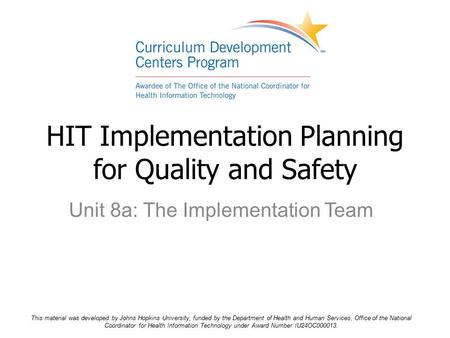 Unit 8a: The Implementation Team HIT Implementation Planning for Quality and Safety This material was developed by Johns Hopkins University, funded by.