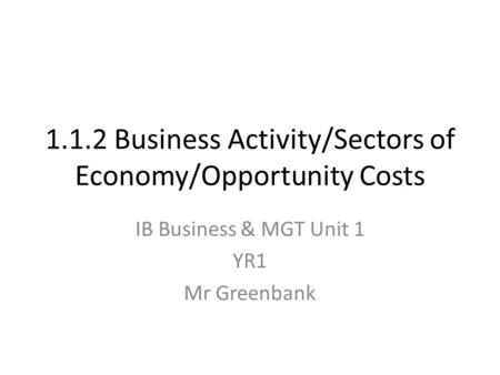 1.1.2 Business Activity/Sectors of Economy/Opportunity Costs IB Business & MGT Unit 1 YR1 Mr Greenbank.