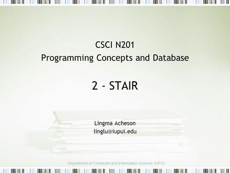 CSCI N201 Programming Concepts and Database 2 - STAIR Lingma Acheson Department of Computer and Information Science, IUPUI.
