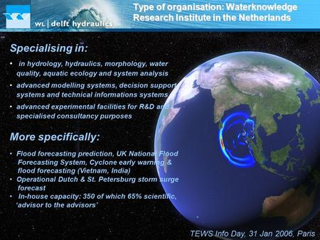 TEWS Info Day, 31 Jan 2006, Paris Type of organisation: Waterknowledge Research Institute in the Netherlands Specialising in: in hydrology, hydraulics,
