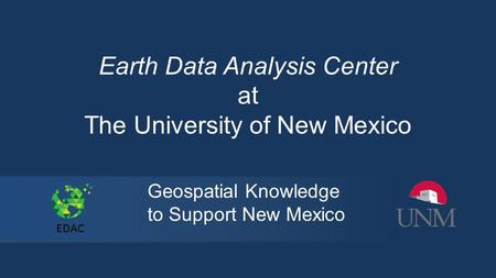 Earth Data Analysis Center at The University of New Mexico Geospatial Knowledge to Support New Mexico EDAC.