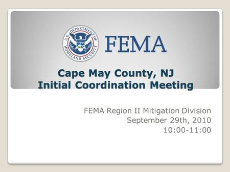 Cape May County, NJ Initial Coordination Meeting FEMA Region II Mitigation Division September 29th, 2010 10:00-11:00.